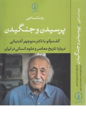 پرسیدن و جنگیدن (گفت و گو با دکتر منوچهر آشتیانی درباره تاریخ معاصر...)
